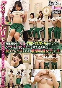 HUNTA-689 「ダメっ!そんなに乳首を触らないでください…わたし…感じちゃいます…」身体測定中に乳首を何度も何度も触られてしまい、クラスの女子たちが見て…