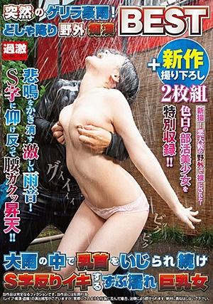 NHDTB-448  突然のゲリラ豪雨!どしゃ降り野外痴●BEST 大雨の中で乳首をいじられ続けS字反りイキするずぶ濡れ巨乳女+新作撮り下ろし